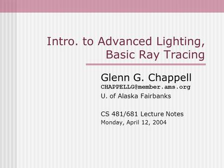 Intro. to Advanced Lighting, Basic Ray Tracing Glenn G. Chappell U. of Alaska Fairbanks CS 481/681 Lecture Notes Monday, April.