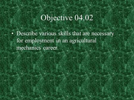 Objective 04.02 Describe various skills that are necessary for employment in an agricultural mechanics career.