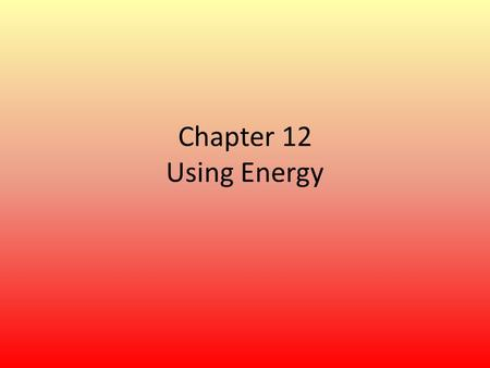 Chapter 12 Using Energy.