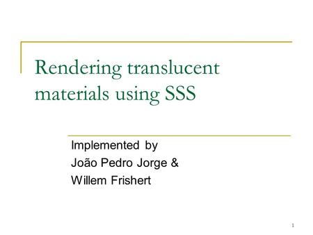 1 Rendering translucent materials using SSS Implemented by João Pedro Jorge & Willem Frishert.