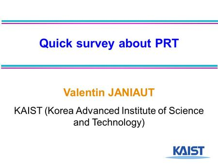 Quick survey about PRT Valentin JANIAUT KAIST (Korea Advanced Institute of Science and Technology)