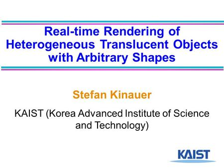 Real-time Rendering of Heterogeneous Translucent Objects with Arbitrary Shapes Stefan Kinauer KAIST (Korea Advanced Institute of Science and Technology)