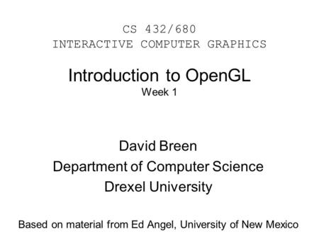Introduction to OpenGL Week 1 David Breen Department of Computer Science Drexel University Based on material from Ed Angel, University of New Mexico CS.