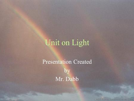 Unit on Light Presentation Created by Mr. Dabb. What do we need Sun light for? To see For plant life For animal life To have weather To heat the Earth.