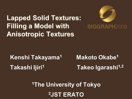 Lapped Solid Textures: Filling a Model with Anisotropic Textures Kenshi Takayama 1 Makoto Okabe 1 Takashi Ijiri 1 Takeo Igarashi 1,2 1 The University of.