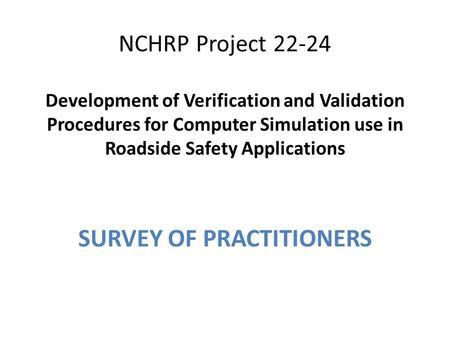 NCHRP Project 22-24 Development of Verification and Validation Procedures for Computer Simulation use in Roadside Safety Applications SURVEY OF PRACTITIONERS.