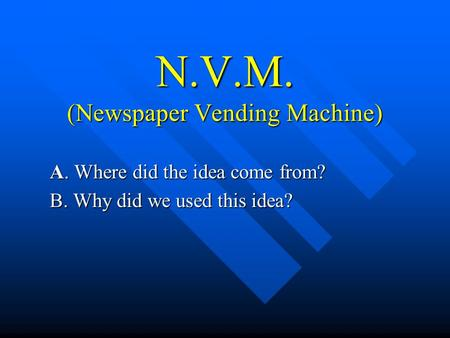N.V.M. (Newspaper Vending Machine) A. Where did the idea come from? B. Why did we used this idea?