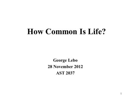 How Common Is Life? George Lebo 28 November 2012 AST 2037 1.