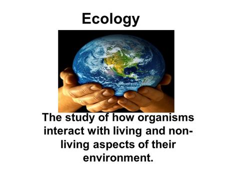 Ecology The study of how organisms interact with living and non- living aspects of their environment.