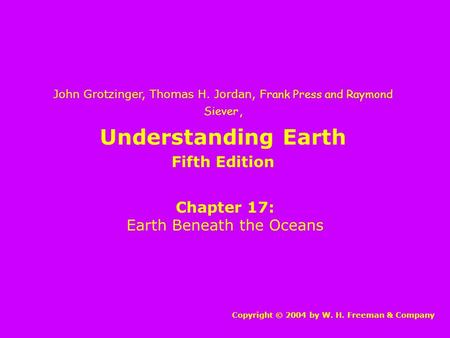 Understanding Earth Chapter 17: Earth Beneath the Oceans Copyright © 2004 by W. H. Freeman & Company John Grotzinger, Thomas H. Jordan, Frank Press and.