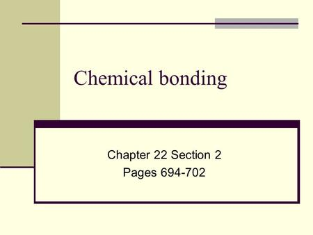 Chapter 22 Section 2 Pages 694-702 Chemical bonding Chapter 22 Section 2 Pages 694-702.