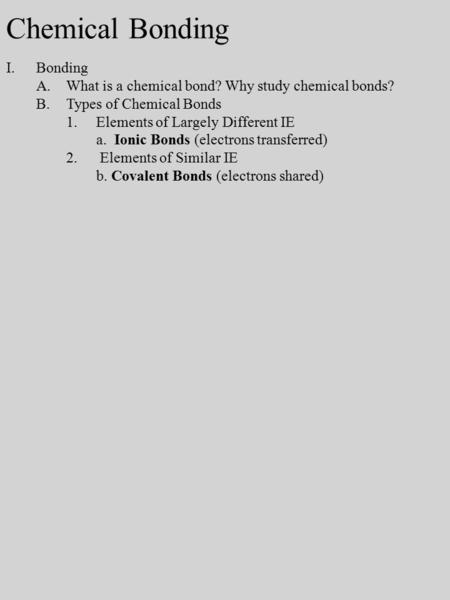 I.Bonding A.What is a chemical bond? Why study chemical bonds? B.Types of Chemical Bonds 1.Elements of Largely Different IE a. Ionic Bonds (electrons transferred)