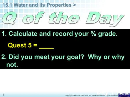 15.1 Water and Its Properties > 1 Copyright © Pearson Education, Inc., or its affiliates. All Rights Reserved. 1. Calculate and record your % grade. Quest.
