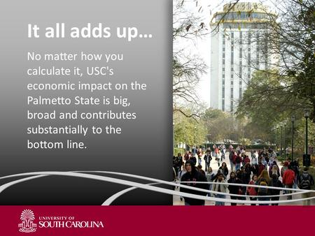 It all adds up… No matter how you calculate it, USC's economic impact on the Palmetto State is big, broad and contributes substantially to the bottom line.