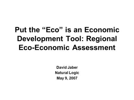 "Put the ""Eco"" is an Economic Development Tool: Regional Eco-Economic Assessment David Jaber Natural Logic May 9, 2007."