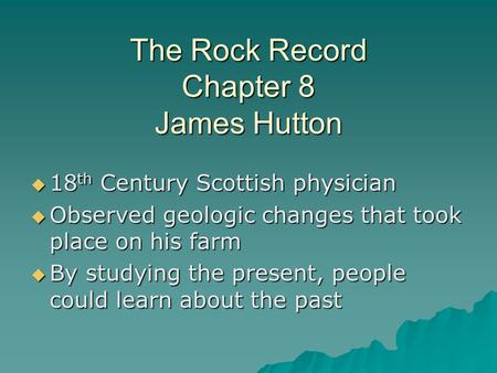 The Rock Record Chapter 8 James Hutton  18 th Century Scottish physician  Observed geologic changes that took place on his farm  By studying the present,