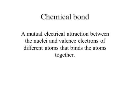 Chemical bond A mutual electrical attraction between the nuclei and valence electrons of different atoms that binds the atoms together.