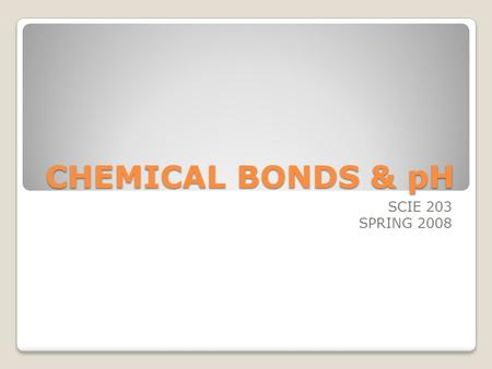 CHEMICAL BONDS & pH SCIE 203 SPRING 2008. CHEMICAL BONDS Atom - smallest part of an element that can take part in reactions. Molecule - a stable arrangement.