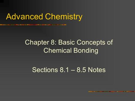 Advanced Chemistry Chapter 8: Basic Concepts of Chemical Bonding Sections 8.1 – 8.5 Notes.
