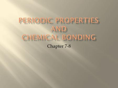 Chapter 7-8.  Periodic Chart is organized relative to periodic properties (by families)  Chemical Bonding occurs in order to follow the Octet Rule 