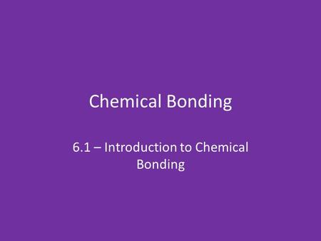 Chemical Bonding 6.1 – Introduction to Chemical Bonding.