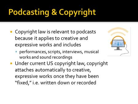  Copyright law is relevant to podcasts because it applies to creative and expressive works and includes  performances, scripts, interviews, musical works.