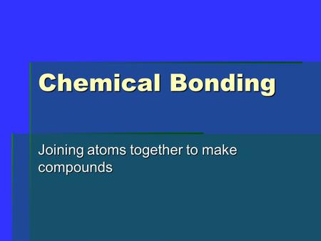 Chemical Bonding Joining atoms together to make compounds.