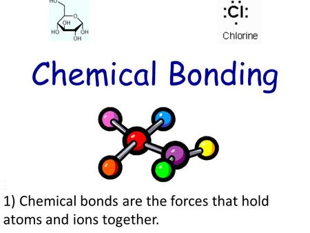 : 1) Chemical bonds are the forces that hold atoms and ions together.