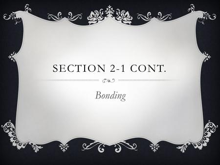 SECTION 2-1 CONT. Bonding. TYPES OF CHEMICAL BONDS  Bonds involve the electrons in an atom.  1. Ionic Bonds Electrons are transferred from one atom.