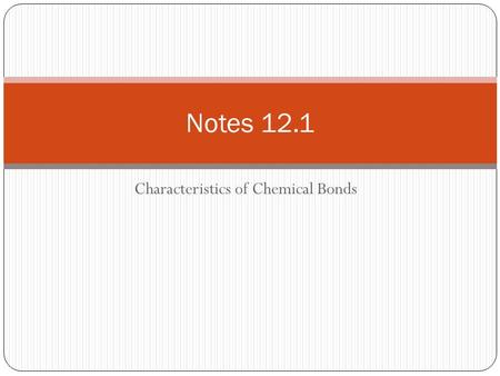 Characteristics of Chemical Bonds Notes 12.1. Types of Chemical Bonds A bond is a force that holds groups of two or more atoms together and makes them.