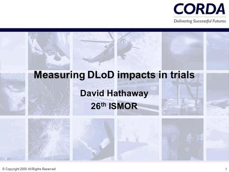 © Copyright 2009 All Rights Reserved 1 Measuring DLoD impacts in trials David Hathaway 26 th ISMOR.
