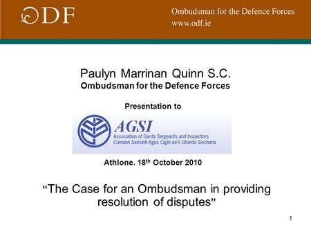 "1 Paulyn Marrinan Quinn S.C. Ombudsman for the Defence Forces Presentation to Athlone. 18 th October 2010 "" The Case for an Ombudsman in providing resolution."
