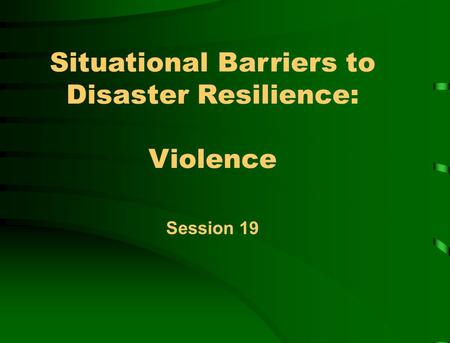 Situational Barriers to Disaster Resilience: Violence Session 19.