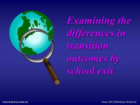 Examining the differences in transition outcomes by school exit. NYSED VESID NPSO, 5/12/09, DVJ Source: SPP, 2/09 Indicator 14 Data Set.