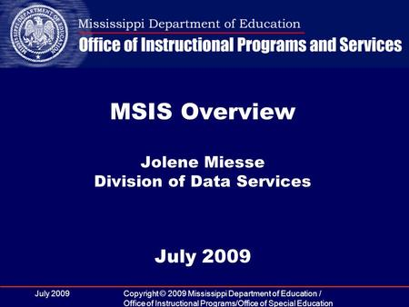 July 2009Copyright © 2009 Mississippi Department of Education / Office of Instructional Programs/Office of Special Education MSIS Overview Jolene Miesse.