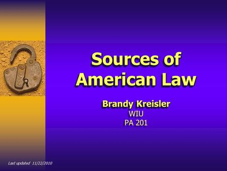 Sources of American Law Brandy Kreisler Sources of American Law Brandy Kreisler WIU PA 201 Last updated 11/22/2010.