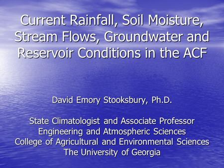 Current Rainfall, Soil Moisture, Stream Flows, Groundwater and Reservoir Conditions in the ACF David Emory Stooksbury, Ph.D. State Climatologist and Associate.