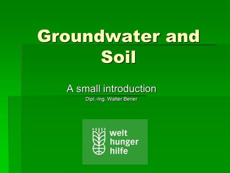 Groundwater and Soil A small introduction Dipl.-Ing. Walter Berier.