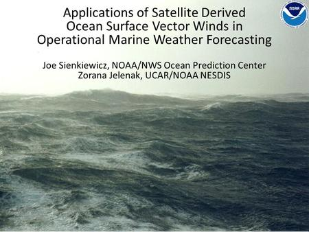 Applications of Satellite Derived Ocean Surface Vector Winds in Operational Marine Weather Forecasting Joe Sienkiewicz, NOAA/NWS Ocean Prediction Center.