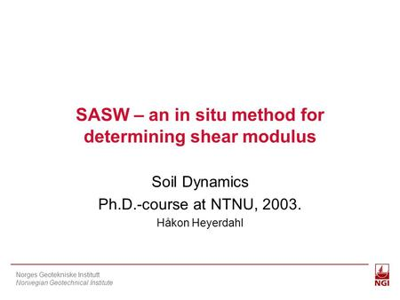 Norges Geotekniske Institutt Norwegian Geotechnical Institute SASW – an in situ method for determining shear modulus Soil Dynamics Ph.D.-course at NTNU,