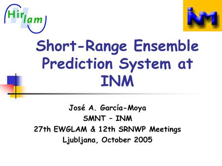 Short-Range Ensemble Prediction System at INM José A. García-Moya SMNT – INM 27th EWGLAM & 12th SRNWP Meetings Ljubljana, October 2005.