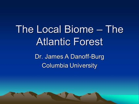 The Local Biome – The Atlantic Forest Dr. James A Danoff-Burg Columbia University.