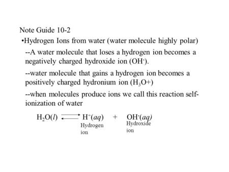 Note Guide 10-2 Hydrogen Ions from water (water molecule highly polar) --A water molecule that loses a hydrogen ion becomes a negatively charged hydroxide.