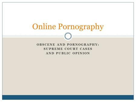 OBSCENE AND PORNOGRAPHY: SUPREME COURT CASES AND PUBLIC OPINION Online Pornography.