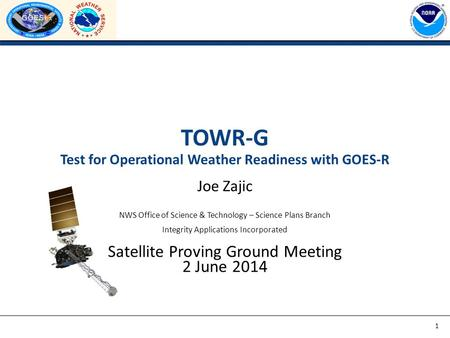 TOWR-G Test for Operational Weather Readiness with GOES-R Joe Zajic NWS Office of Science & Technology – Science Plans Branch Integrity Applications Incorporated.