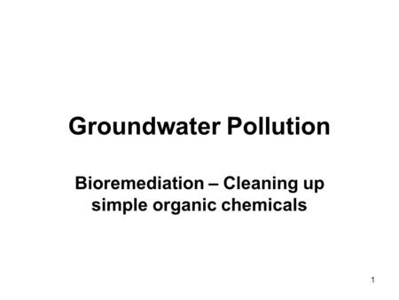 1 Groundwater Pollution Bioremediation – Cleaning up simple organic chemicals.