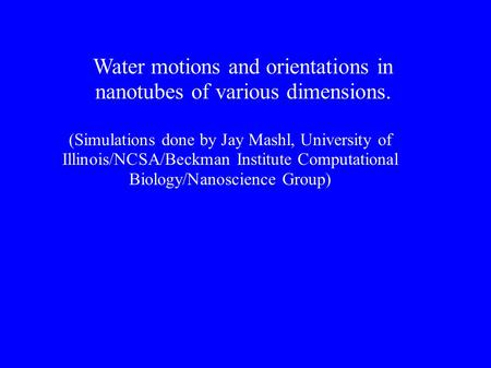 Water motions and orientations in nanotubes of various dimensions. (Simulations done by Jay Mashl, University of Illinois/NCSA/Beckman Institute Computational.