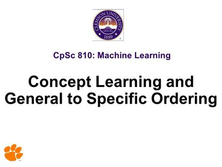 CpSc 810: Machine Learning Concept Learning and General to Specific Ordering.