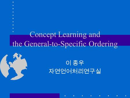 Concept Learning and the General-to-Specific Ordering 이 종우 자연언어처리연구실.