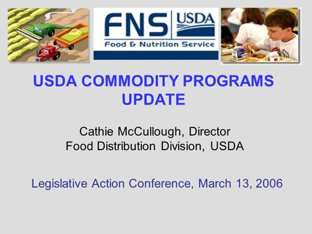 USDA COMMODITY PROGRAMS UPDATE Cathie McCullough, Director Food Distribution Division, USDA Legislative Action Conference, March 13, 2006.